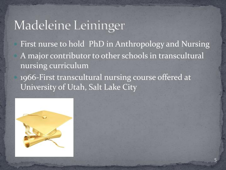 madeleine leininger theory of culture care nursing essay The theorist holds that cultural care provides the broadest and most important means to study, explain, and predict nursing knowledge and concomitant nursing care practice the ultimate goal of the theory is to provide cultural congruent nursing care practices.