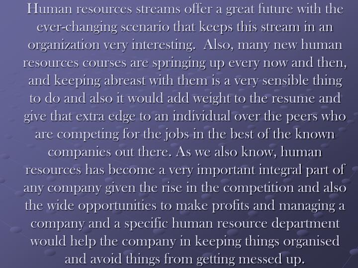 Human resources streams offer a great future with the ever-changing scenario that keeps this stream in an organization very interesting.  Also, many new human resources courses are springing up every now and then, and keeping abreast with them is a very sensible thing to do and also it would add weight to the resume and give that extra edge to an individual over the peers who are competing for the jobs in the best of the known companies out there. As we also know, human resources has become a very important integral part of any company given the rise in the competition and also the wide opportunities to make profits and managing a company and a specific human resource department would help the company in keeping things organised and avoid things from getting messed up.