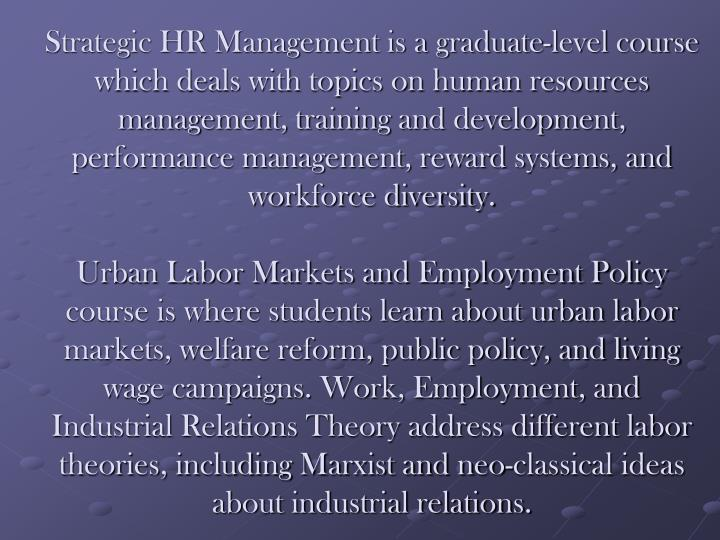 Strategic HR Management is a graduate-level course which deals with topics on human resources management, training and development, performance management, reward systems, and workforce diversity.