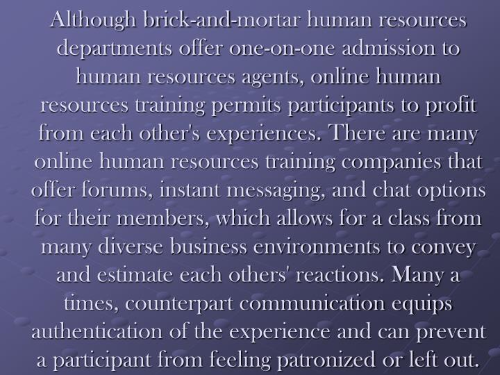 Although brick-and-mortar human resources departments offer one-on-one admission to human resources agents, online human resources training permits participants to profit from each other's experiences. There are many online human resources training companies that offer forums, instant messaging, and chat options for their members, which allows for a class from many diverse business environments to convey and estimate each others' reactions. Many a times, counterpart communication equips authentication of the experience and can prevent a participant from feeling patronized or left out.