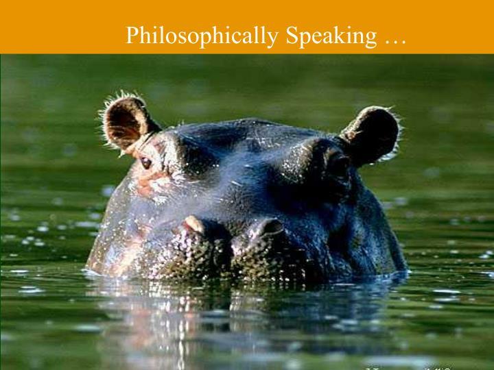 Philosophically Speaking …