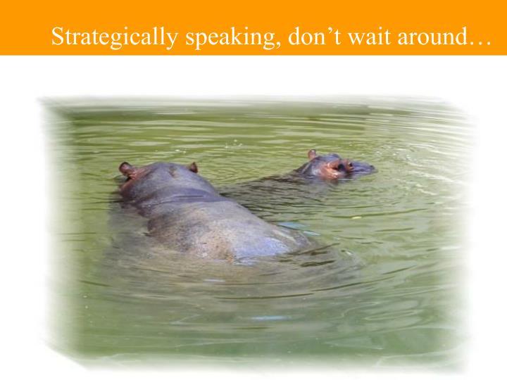 Strategically speaking, don't wait around…