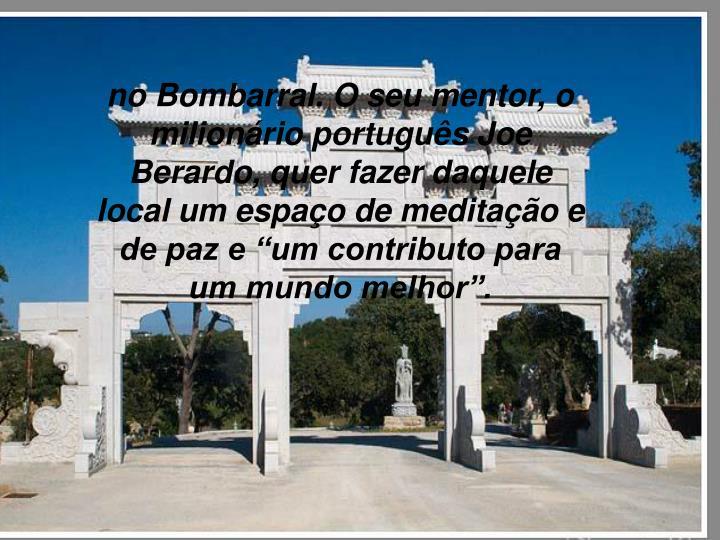 """no Bombarral. O seu mentor, o milionário português Joe Berardo, quer fazer daquele local um espaço de meditação e de paz e """"um contributo para um mundo melhor""""."""
