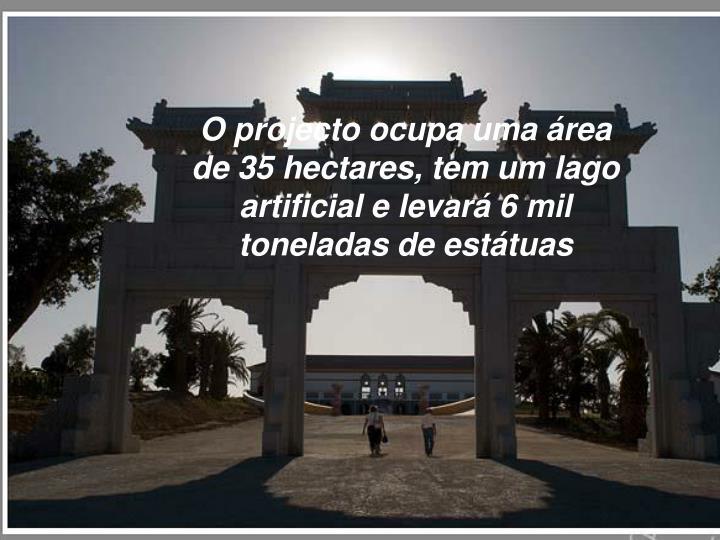 O projecto ocupa uma área de 35 hectares, tem um lago artificial e levará 6 mil toneladas de estátuas