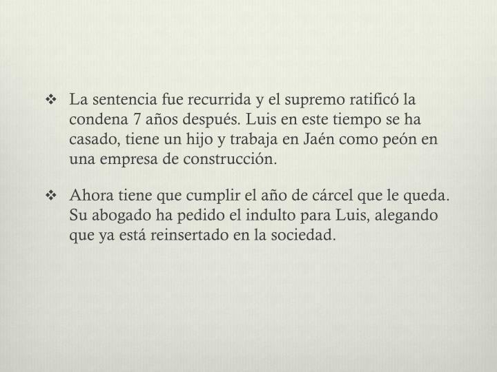 La sentencia fue recurrida y el supremo ratificó la condena 7 años después. Luis en este tiempo se ha casado, tiene un hijo y trabaja en Jaén como peón en una empresa de construcción.