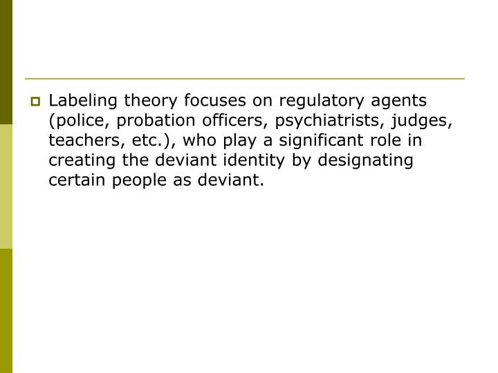 Labeling theory focuses on regulatory agents (police, probation officers, psychiatrists, judges, teachers, etc.), who play a significant role in creating the deviant identity by designating certain people as deviant.