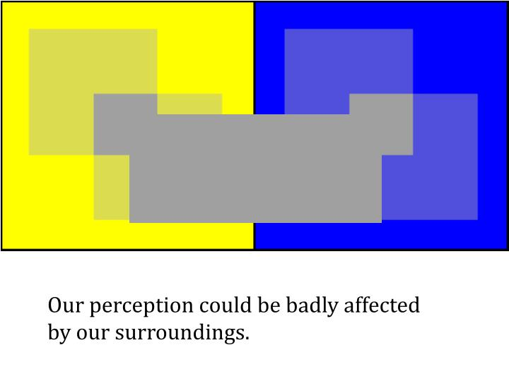 Our perception could be badly affected by our surroundings.