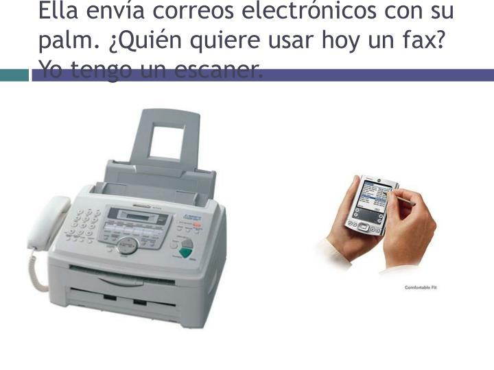 Ella envía correos electrónicos con su palm. ¿Quién quiere usar hoy un fax?