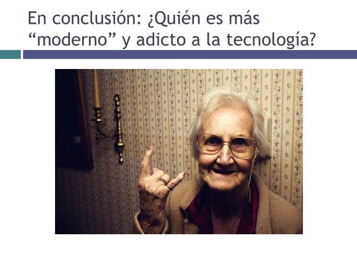 """En conclusión: ¿Quién es más """"moderno"""" y adicto a la tecnología?"""