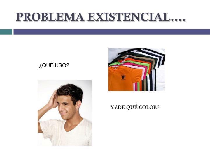 PROBLEMA EXISTENCIAL….