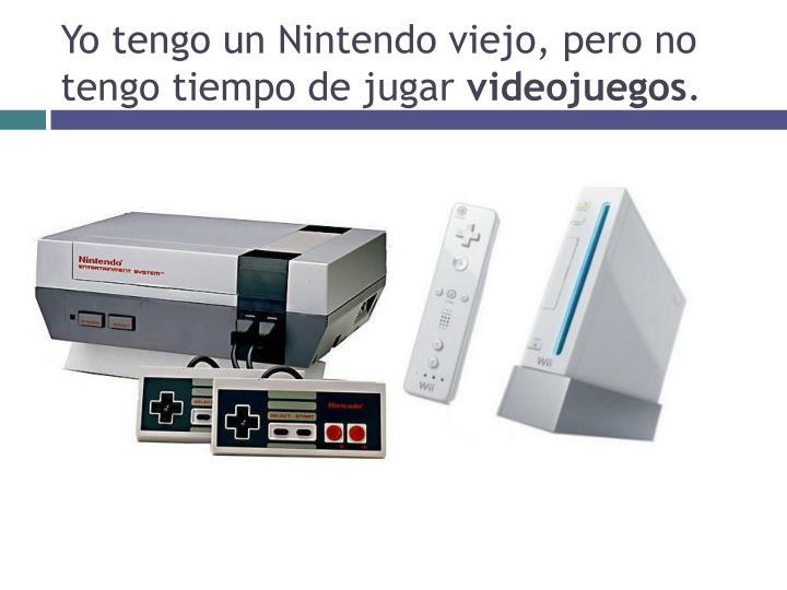 Yo tengo un Nintendo viejo, pero no tengo tiempo de jugar