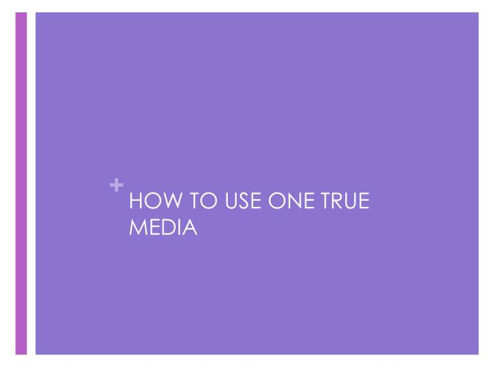 HOW TO USE ONE TRUE MEDIA