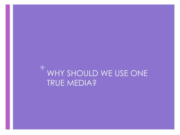 WHY SHOULD WE USE ONE TRUE MEDIA?