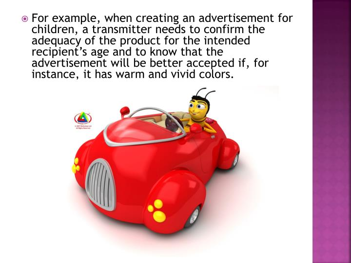 For example, when creating an advertisement for children, a transmitter needs to confirm the adequacy of the product for the intended recipient's age and to know that the advertisement will be better accepted if, for instance, it has warm and vivid colors.