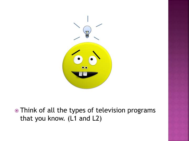 Think of all the types of television programs that you know. (L1 and L2)