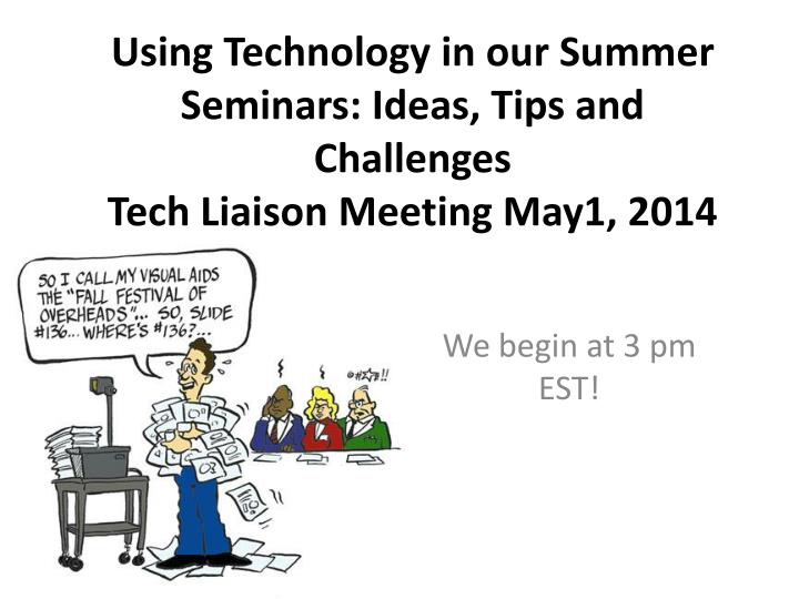 Using technology in our summer seminars ideas tips and challenges tech liaison meeting may1 2014