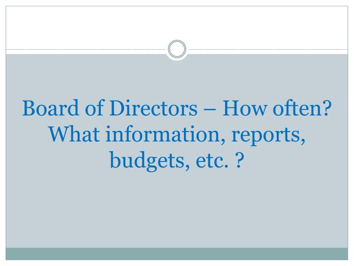 Board of Directors – How often? What information, reports, budgets, etc. ?