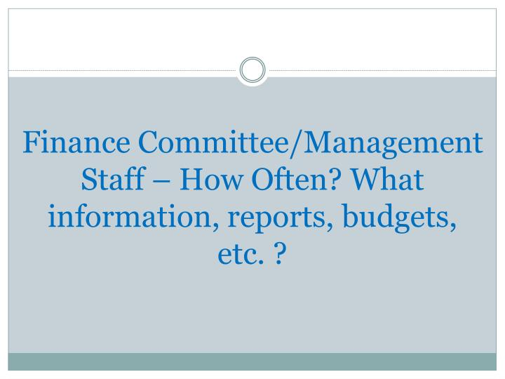 Finance Committee/Management Staff – How Often? What information, reports, budgets, etc. ?