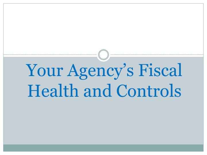Your agency s fiscal health and controls