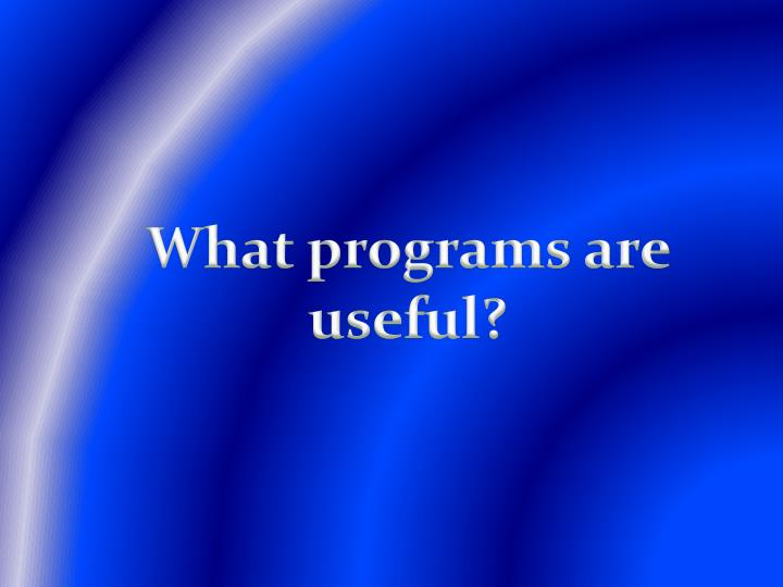 What programs are useful?
