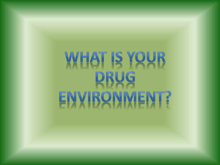 What is your drug environment?