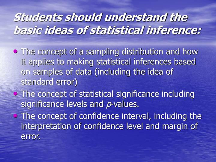 Students should understand the basic ideas of statistical inference: