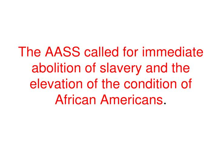 The AASS called for immediate abolition of slavery and the elevation of the condition of  African Americans