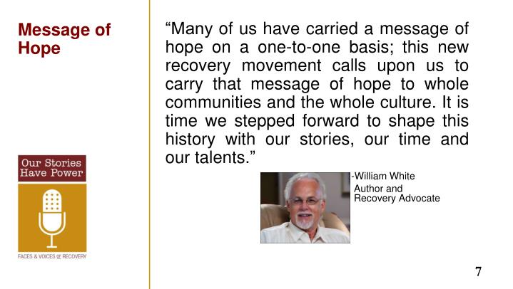 """""""Many of us have carried a message of hope on a one-to-one basis; this new recovery movement calls upon us to carry that message of hope to whole communities and the whole culture. It is time we stepped forward to shape this history with our stories, our time and our talents."""""""