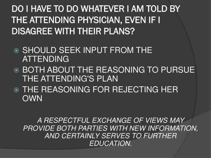 DO I HAVE TO DO WHATEVER I AM TOLD BY THE ATTENDING PHYSICIAN, EVEN IF I DISAGREE WITH THEIR PLANS?