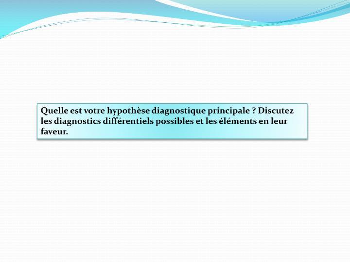 Quelle est votre hypothèse diagnostique principale ? Discutez les