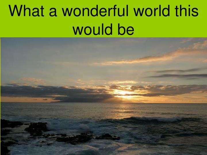 What a wonderful world this would be
