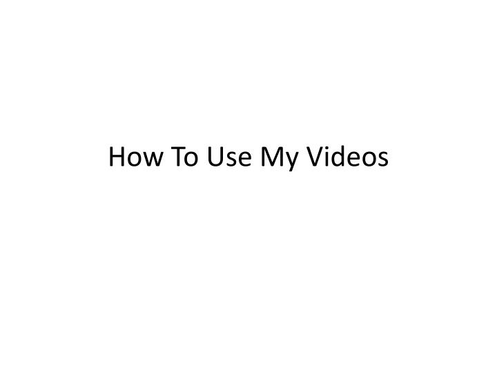 How to use my videos
