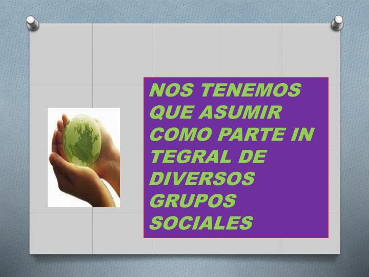 NOS TENEMOS QUE ASUMIR COMO PARTE IN TEGRAL DE DIVERSOS GRUPOS  SOCIALES
