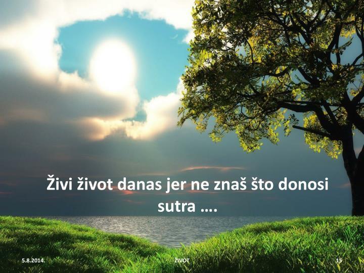 Živi život danas jer ne znaš što donosi sutra ….