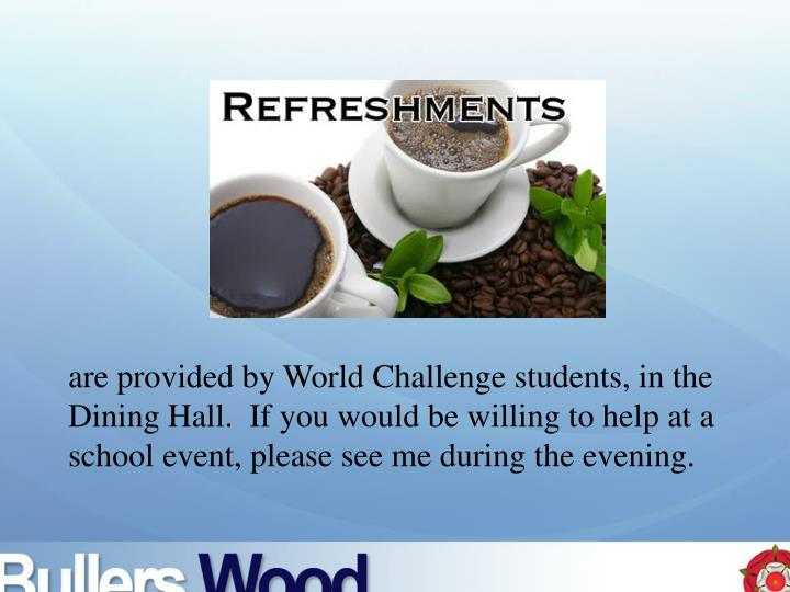 are provided by World Challenge students, in the Dining Hall.  If you would be willing to help at a school event, please see me during the evening.