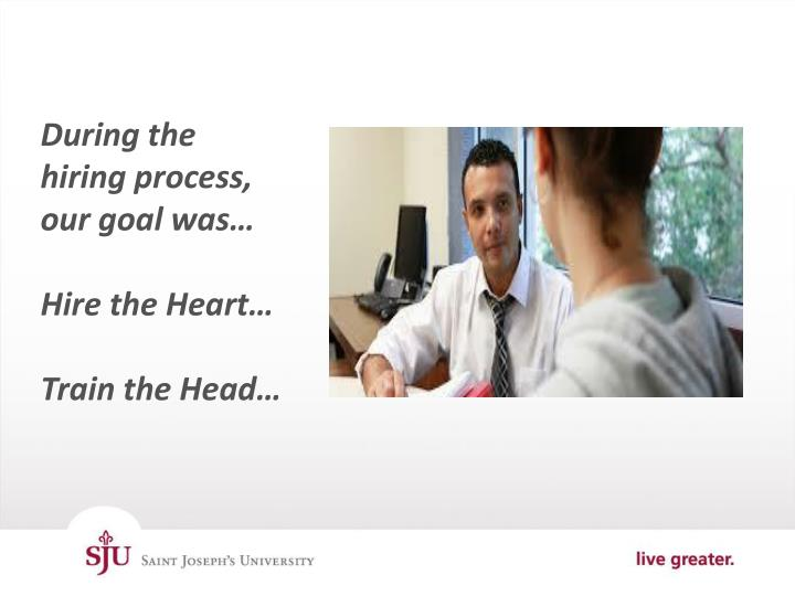 During the hiring process, our goal was…