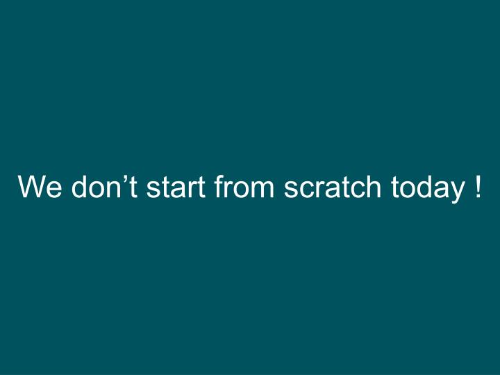 We don't start from scratch today !