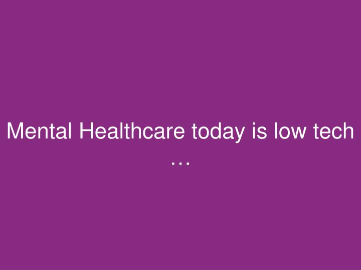 Mental Healthcare today is low tech …