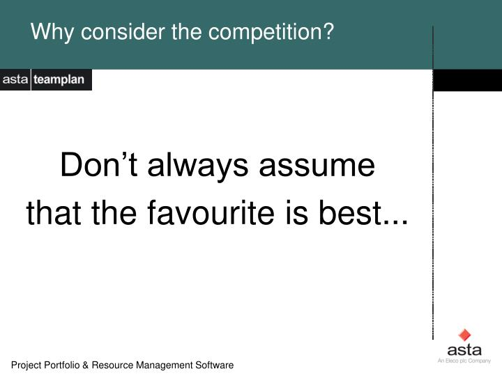 Why consider the competition?