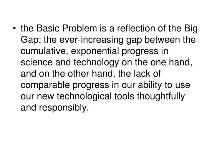 the Basic Problem is a reflection of the Big Gap: the ever-increasing gap between the cumulative, exponential progress in science and technology on the one hand, and on the other hand, the lack of comparable progress in our ability to use our new technological tools thoughtfully and responsibly.