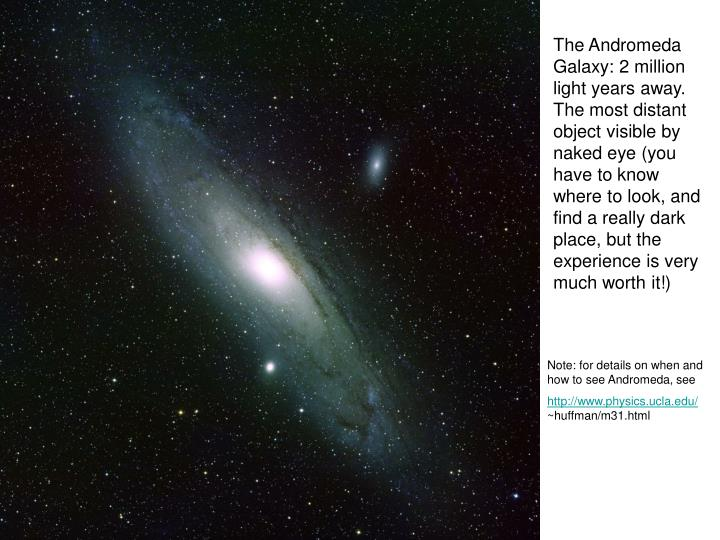 The Andromeda Galaxy: 2 million light years away. The most distant object visible by naked eye (you have to know where to look, and find a really dark place, but the experience is very much worth it!)