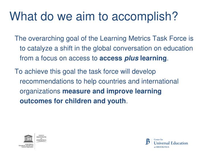 The overarching goal of the Learning Metrics Task Force is to catalyze a shift in the global conversation on education from a focus on access to