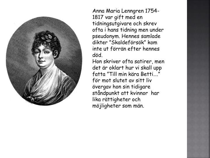 """Anna Maria Lenngren 1754-1817 var gift med en tidningsutgivare och skrev ofta i hans tidning men under pseudonym. Hennes samlade dikter """"Skaldeförsök"""" kom inte ut förrän efter hennes död."""