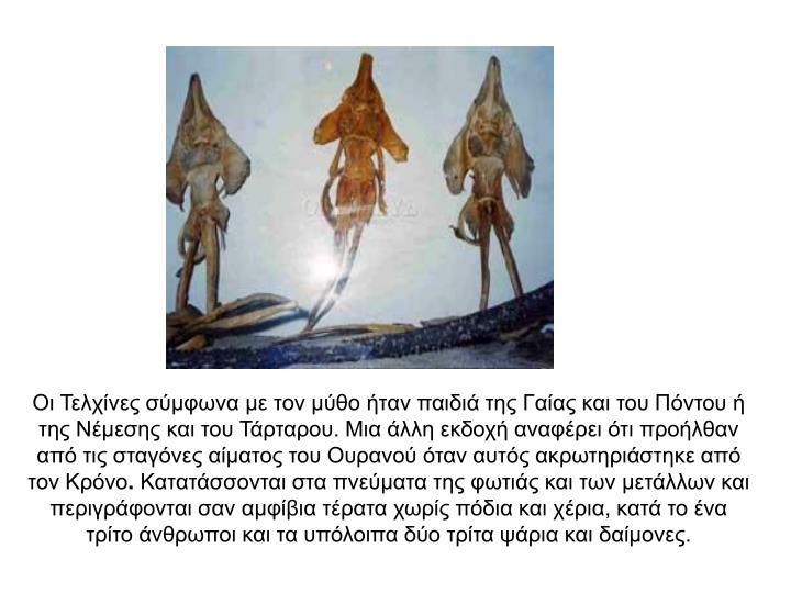Οι Τελχίνες σύμφωνα με τον μύθο ήταν παιδιά της Γαίας και του Πόντου ή της Νέμεσης και του Τάρταρου. Μια άλλη εκδοχή αναφέρει ότι προήλθαν  από τις σταγόνες αίματος του Ουρανού όταν αυτός ακρωτηριάστηκε από τον Κρόνο