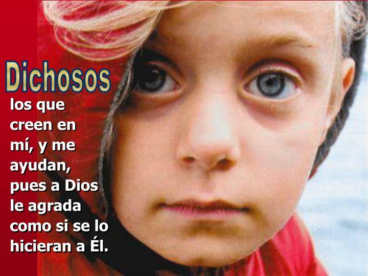 los que             creen en         mí, y me ayudan,                            pues a Dios          le agrada                                 como si se lo hicieran a Él.