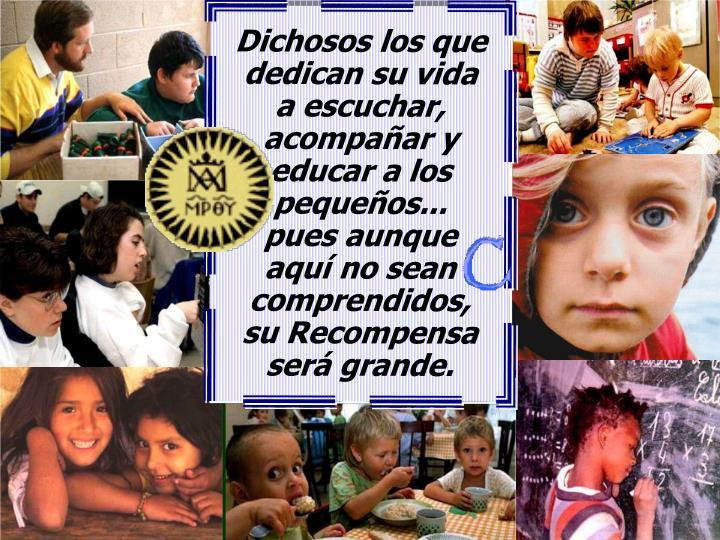 Dichosos los que dedican su vida         a escuchar,    acompañar y educar a los pequeños...                      pues aunque                 aquí no sean comprendidos,               su Recompensa           será grande.