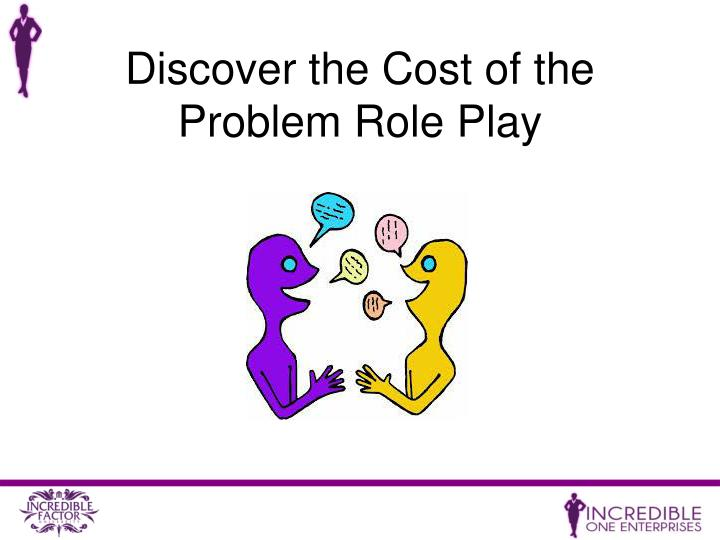 Discover the Cost of the Problem Role Play