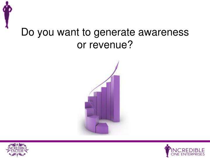 Do you want to generate awareness or revenue?