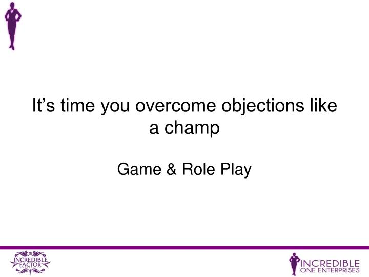 It's time you overcome objections like a champ