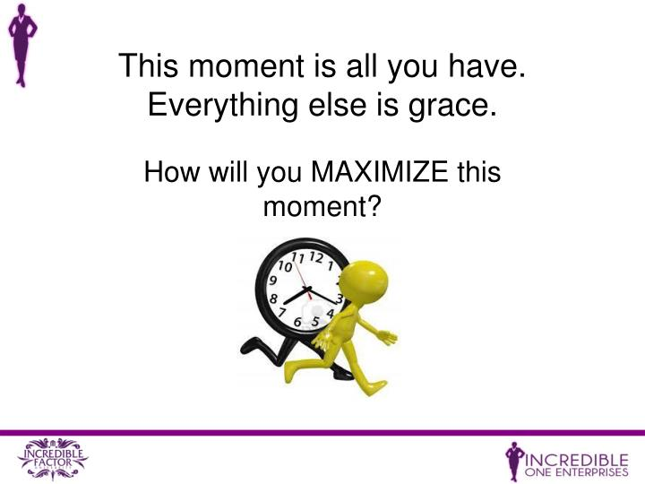 This moment is all you have.  Everything else is grace.